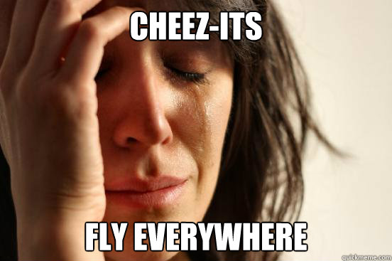 cheezits fly everywhere - First World Problems
