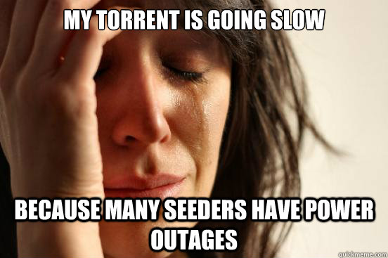 my torrent is going slow because many seeders have power out - First World Problems
