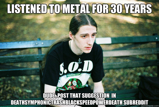 listened to metal for 30 years dude post that suggestion  - First World Metal Problems