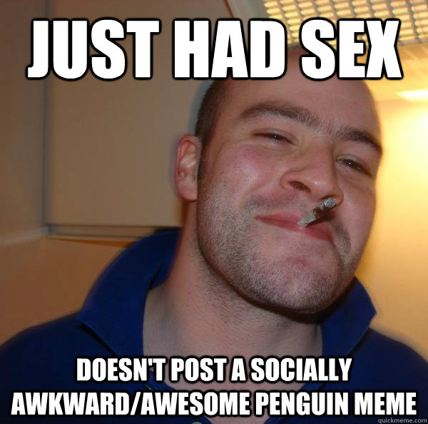 just had sex doesnt post a socially awkwardawesome penguin - Good Guy Greg