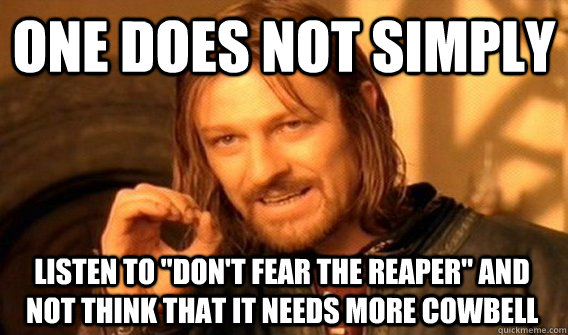 one does not simply listen to dont fear the reaper and no - One Does Not Simply