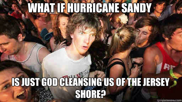 what if hurricane sandy is just god cleansing us of the jers - sudden clarity Clarence