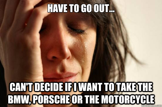 have to go out cant decide if i want to take the bmw po - First World Problems
