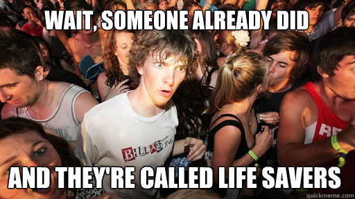 wait someone already did and theyre called life savers - Sudden Clarity Clarence