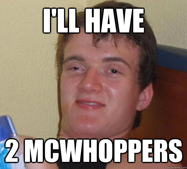 ill have 2 mcwhoppers - 10 Guy