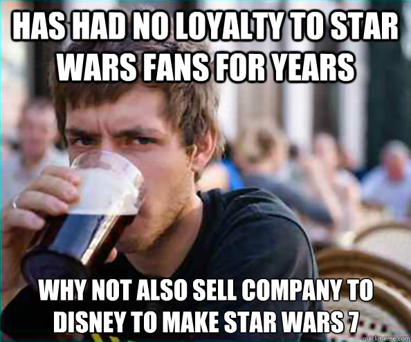 has had no loyalty to star wars fans for years why not also  - Lazy College Senior
