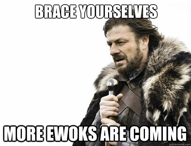 brace yourselves more ewoks are coming - Brace Yourself