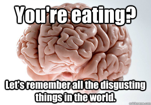 youre eating lets remember all the disgusting things in t - Scumbag Brain