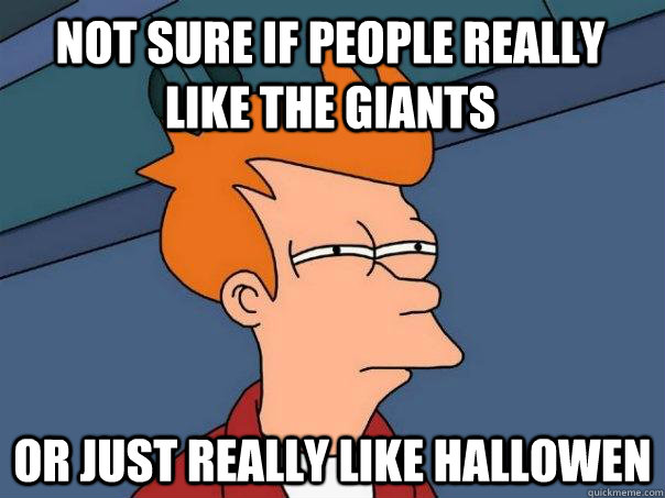 not sure if people really like the giants or just really lik - Futurama Fry