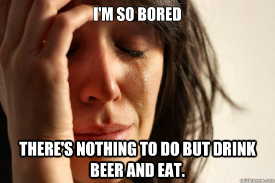 im so bored theres nothing to do but drink beer and eat - First World Problems