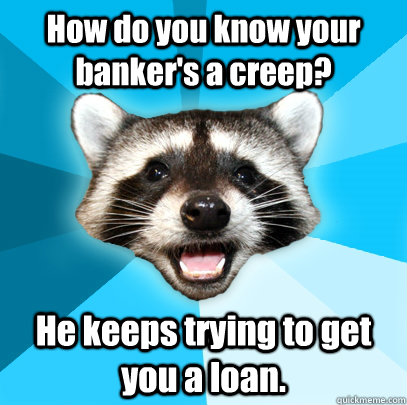 how do you know your bankers a creep he keeps trying to ge - Lame Pun Coon
