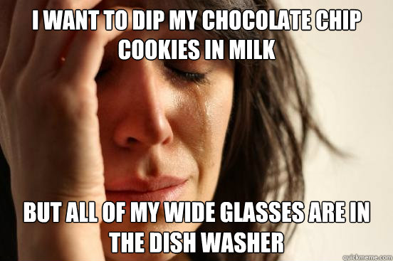 i want to dip my chocolate chip cookies in milk but all of m - First World Problems