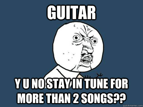 guitar y u no stay in tune for more than 2 songs - Y U No