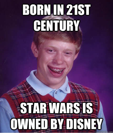 born in 21st century star wars is owned by disney - Bad Luck Brian