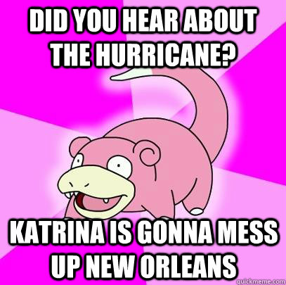 did you hear about the hurricane katrina is gonna mess up n - Slowpoke