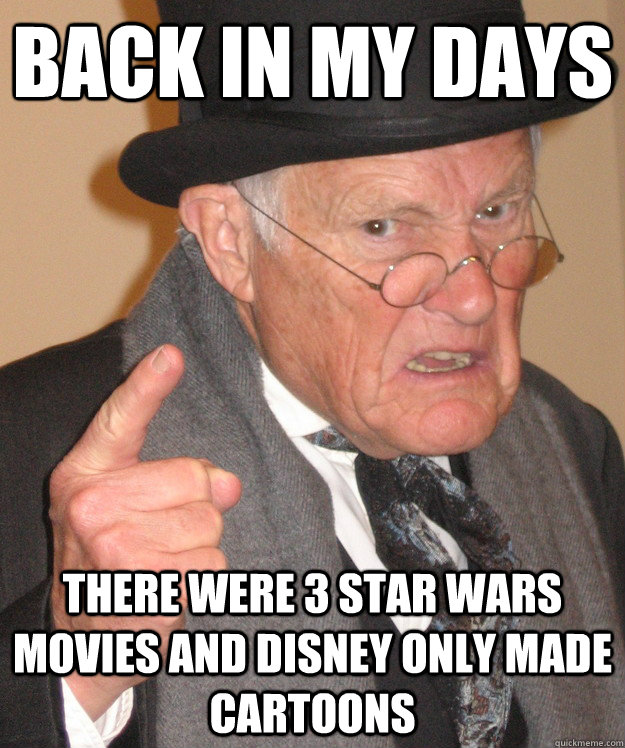 back in my days there were 3 star wars movies and disney onl - Angry Old Man