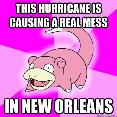 this hurricane is causing a real mess in new orleans - Slowpoke