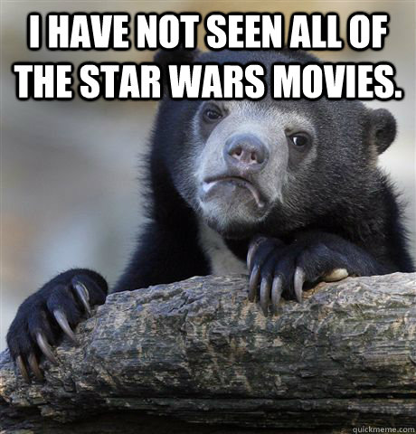 i have not seen all of the star wars movies  - Confession Bear