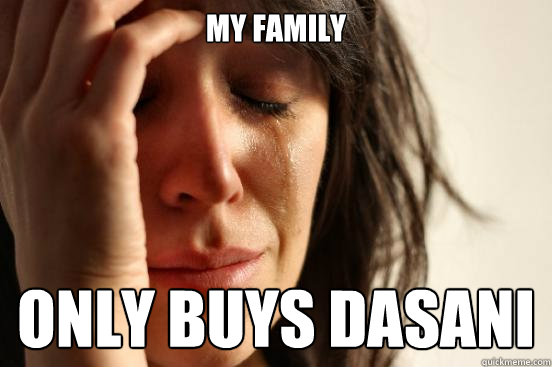 my family only buys dasani - First World Problems