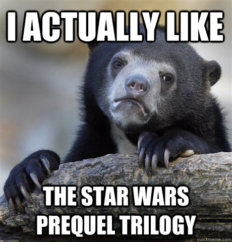 i actually like the star wars prequel trilogy - Confession Bear