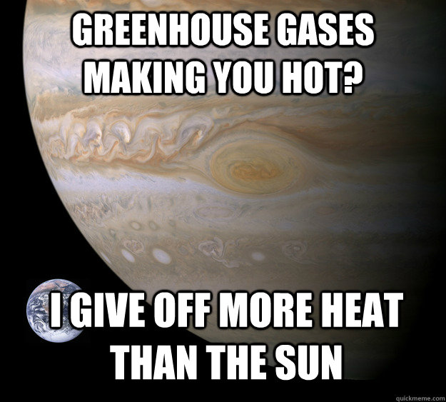 greenhouse gases making you hot i give off more heat than t - Condescending Jupiter