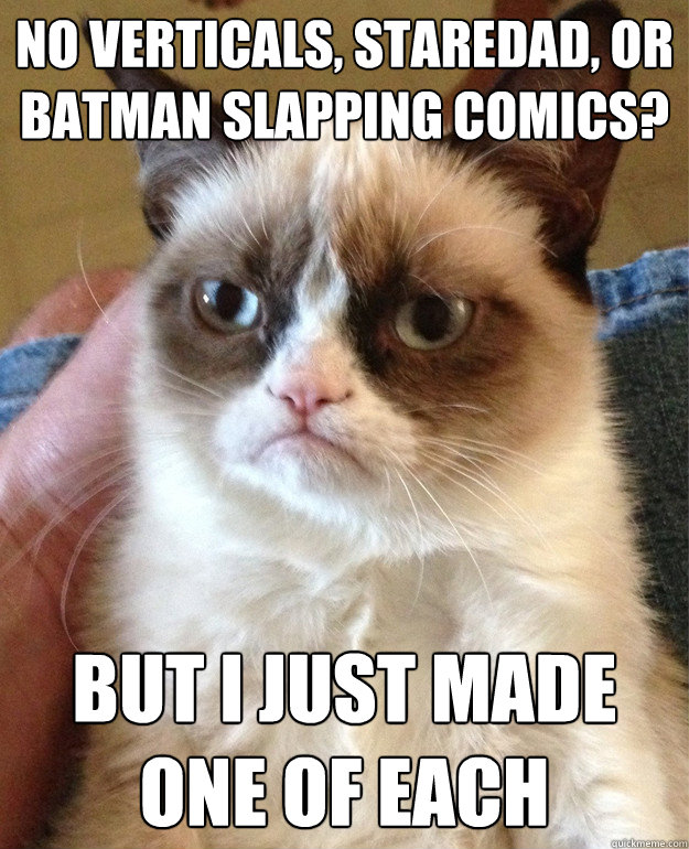 no verticals staredad or batman slapping comics but i jus - Grumpy Cat