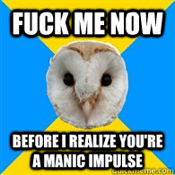 fuck me now before i realize youre a manic impulse - Bipolar Owl