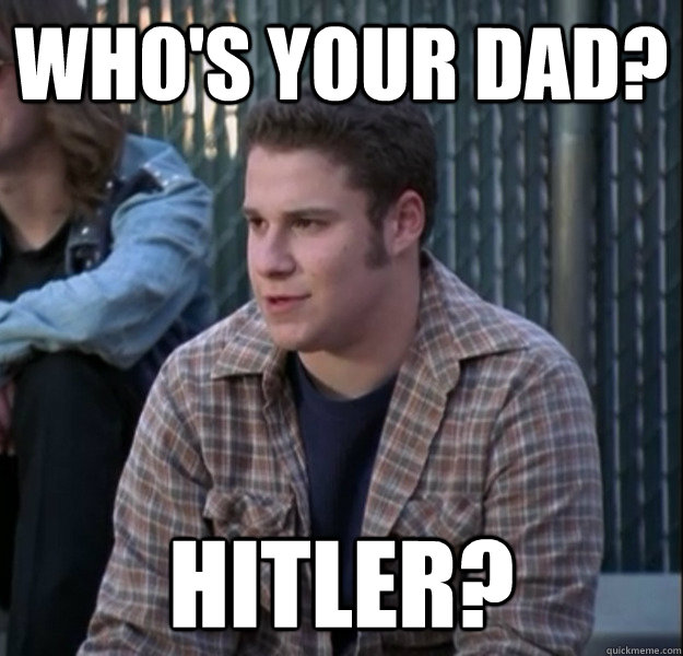 whos your dad hitler -