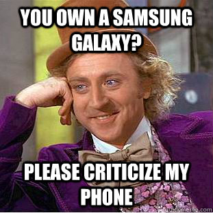 you own a samsung galaxy please criticize my phone - Condescending Wonka