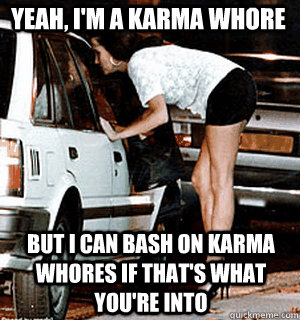 yeah im a karma whore but i can bash on karma whores if th - Karma Whore