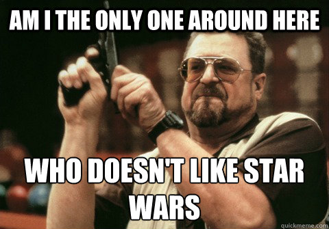 am i the only one around here who doesnt like star wars - Am I the only one