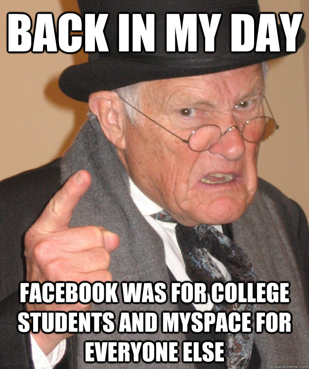 back in my day facebook was for college students and myspace - back in my day
