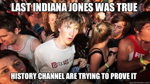 Last Indiana Jones was true History channel are trying to pr - Sudden Clarity Clarence