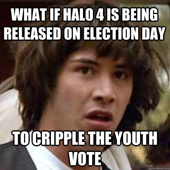 what if halo 4 is being released on election day to cripple  - conspiracy keanu