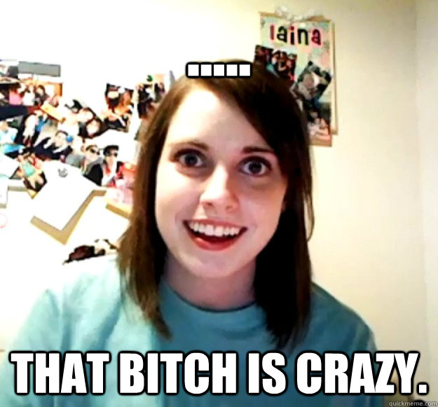  that bitch is crazy - Overly Attached Girlfriend