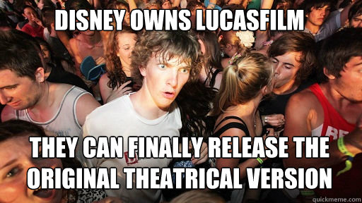 disney owns lucasfilm they can finally release the original  - Sudden Clarity Clarence