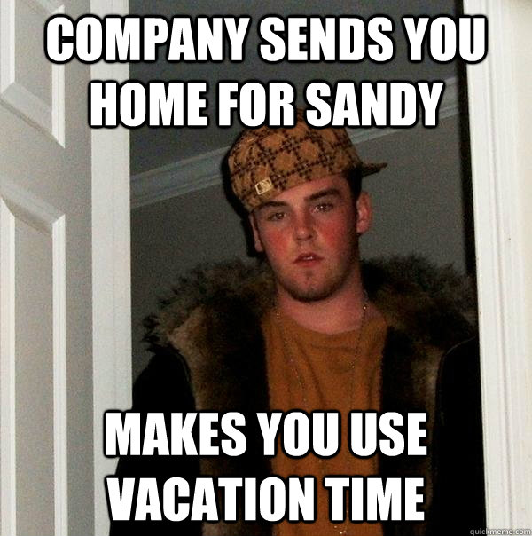 company sends you home for sandy makes you use vacation time - Scumbag Steve