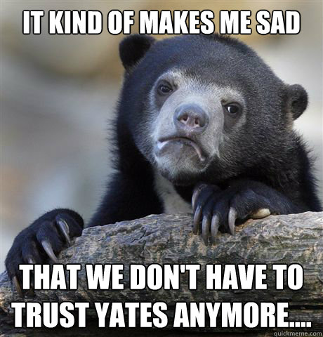 it kind of makes me sad that we dont have to trust yates an - Confession Bear