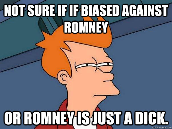 not sure if if biased against romney or romney is just a dic - Futurama Fry