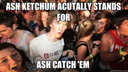 ash ketchum acutally stands for ash catch em - Sudden Clarity Clarence