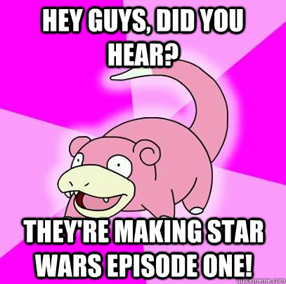 hey guys did you hear theyre making star wars episode one - Slowpoke