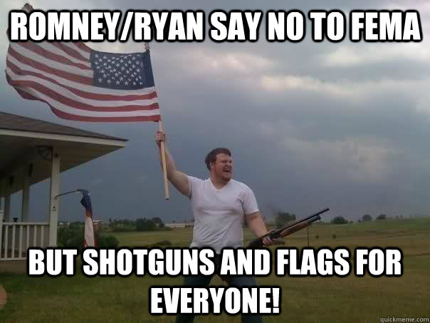 romneyryan say no to fema but shotguns and flags for everyo - RomneyRyan disaster relief plan