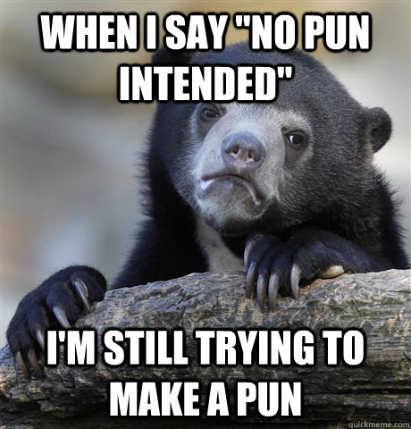 when i say no pun intended im still trying to make a pun - Confession Bear