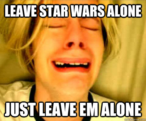 leave star wars alone just leave em alone - 