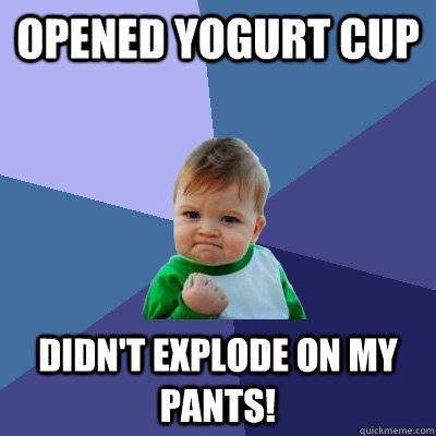opened yogurt cup didnt explode on my pants - Success Kid