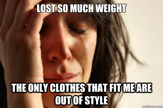 lost so much weight the only clothes that fit me are out of  - First World Problems