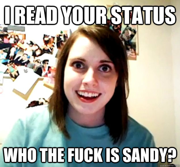 i read your status who the fuck is sandy - Overly Attached Girlfriend