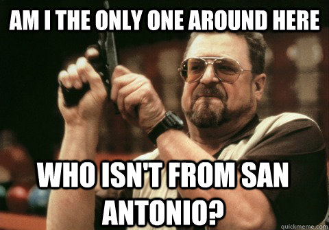 am i the only one around here who isnt from san antonio - Am I the only one