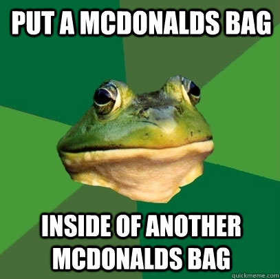 put a mcdonalds bag inside of another mcdonalds bag - Foul Bachelor Frog
