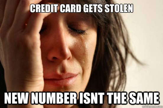 credit card gets stolen new number isnt the same - First World Problems
